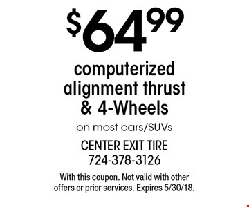 $64.99 computerized alignment thrust & 4-Wheels on most cars/SUVs. With this coupon. Not valid with other offers or prior services. Expires 5/30/18.