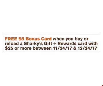 FREE $5 Bonus Card when you buy or reload a Sharky's Gift + Rewards card with $25 or more