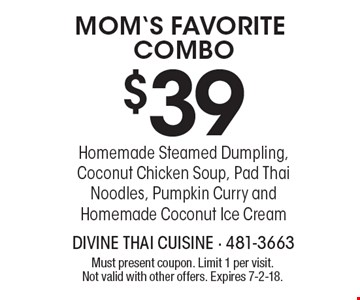 Mom's Favorite Combo $39 : Homemade Steamed Dumpling, Coconut Chicken Soup, Pad Thai Noodles, Pumpkin Curry andHomemade Coconut Ice Cream. Must present coupon. Limit 1 per visit. Not valid with other offers. Expires 7-2-18.