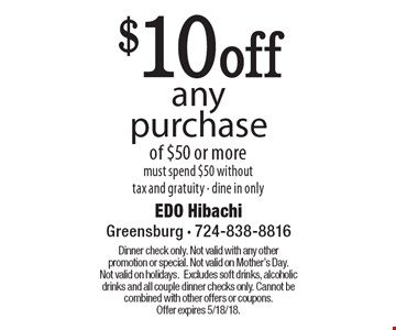 $10 off any purchase of $50 or more. Must spend $50 without tax and gratuity. Dine in only. Dinner check only. Not valid with any other promotion or special. Not valid on Mother's Day. Not valid on holidays. Excludes soft drinks, alcoholic drinks and all couple dinner checks only. Cannot be combined with other offers or coupons. Offer expires 5/18/18.