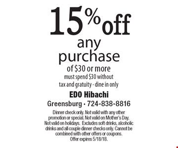 15% off any purchase of $30 or more. Must spend $30 without tax and gratuity. Dine in only. Dinner check only. Not valid with any other promotion or special. Not valid on Mother's Day. Not valid on holidays. Excludes soft drinks, alcoholic drinks and all couple dinner checks only. Cannot be combined with other offers or coupons. Offer expires 5/18/18.