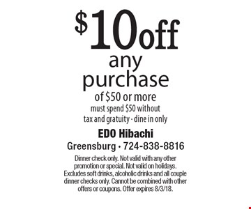 $10off any purchase of $50 or more must spend $50 without tax and gratuity - dine in only. Dinner check only. Not valid with any other promotion or special. Not valid on holidays. Excludes soft drinks, alcoholic drinks and all couple dinner checks only. Cannot be combined with other offers or coupons. Offer expires 8/3/18.