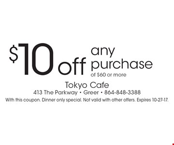 $10 off any purchase of $60 or more. With this coupon. Dinner only special. Not valid with other offers. Expires 10-27-17.