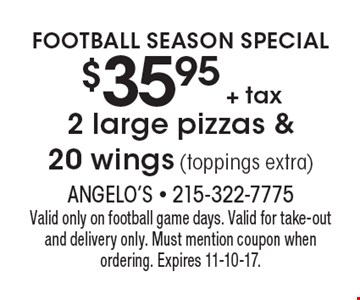 Football Season Special $35.95 + tax 2 large pizzas & 20 wings (toppings extra). Valid only on football game days. Valid for take-out and delivery only. Must mention coupon when ordering. Expires 11-10-17.