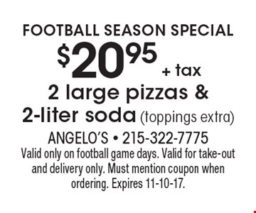 Football Season Special $20.95 + tax 2 large pizzas & 2-liter soda (toppings extra). Valid only on football game days. Valid for take-out and delivery only. Must mention coupon when ordering. Expires 11-10-17.
