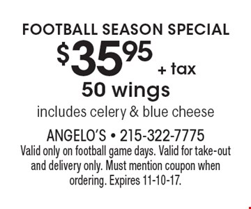 Football Season Special $35.95 + tax 50 wings includes celery & blue cheese. Valid only on football game days. Valid for take-out and delivery only. Must mention coupon when ordering. Expires 11-10-17.