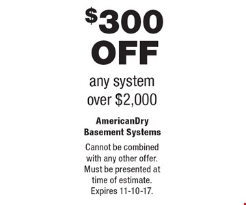 $300 Off any system. Over $2,000. Cannot be combined with any other offer. Must be presented at time of estimate. Expires 11-10-17.
