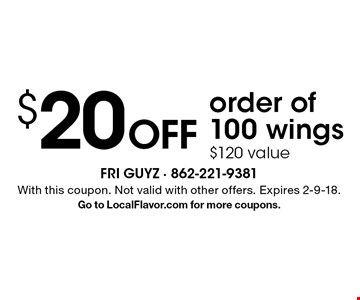 $20 OFF order of 100 wings. $120 value. With this coupon. Not valid with other offers. Expires 2-9-18. Go to LocalFlavor.com for more coupons.