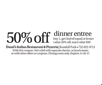 50% off dinner entree. Buy 1, get 2nd of equal or lesser value 50% off. Max value $10. With this coupon. Not valid with separate checks, or lunch menu or with other offers or coupons. Dining room only. Expires 11-10-17.