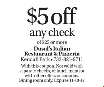 $5 off any check of $25 or more. With this coupon. Not valid with separate checks, or lunch menu or with other offers or coupons. Dining room only. Expires 11-10-17.