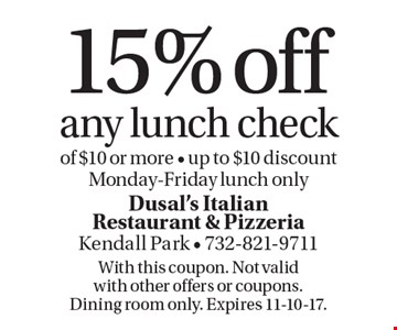 15% off any lunch check of $10 or more. Up to $10 discount. Monday-Friday lunch only. With this coupon. Not valid with other offers or coupons. Dining room only. Expires 11-10-17.