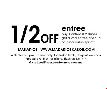 1/2 off entree. Buy 1 entree & 2 drinks, get a 2nd entree of equal or lesser value 1/2 off. With this coupon. Dinner only. Excludes lamb, chops & combos.Not valid with other offers. Expires 12/1/17. Go to LocalFlavor.com for more coupons.