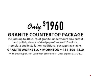 Only $1960 granite countertop package Includes up to 40 sq. ft. of granite, undermount sink cutoutand polish, choice of 4 edge profiles and 10 colors, template and installation. Additional packages available.. With this coupon. Not valid with other offers. Offer expires 11-30-17.