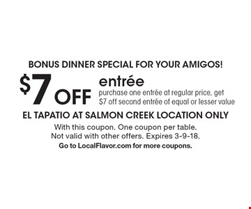 Bonus dinner special for your amigos! $7 Off entree purchase one entree at regular price, get $7 off second entree of equal or lesser value. With this coupon. One coupon per table. Not valid with other offers. Expires 3-9-18. Go to LocalFlavor.com for more coupons.