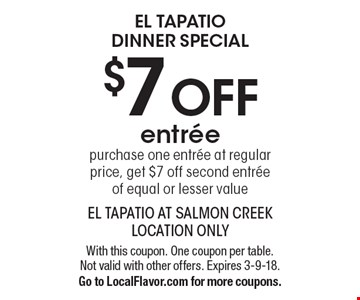 El Tapatio Dinner Special $7 OFF entree purchase one entree at regular price, get $7 off second entree of equal or lesser value. With this coupon. One coupon per table. Not valid with other offers. Expires 3-9-18. Go to LocalFlavor.com for more coupons.