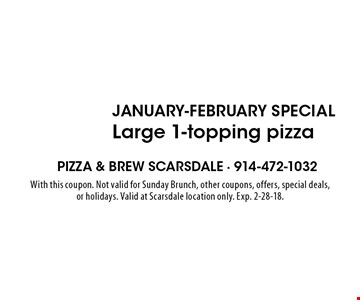 $10 January-February Special Large 1-topping pizza. With this coupon. Not valid for Sunday Brunch, other coupons, offers, special deals, or holidays. Valid at Scarsdale location only. Exp. 2-28-18.