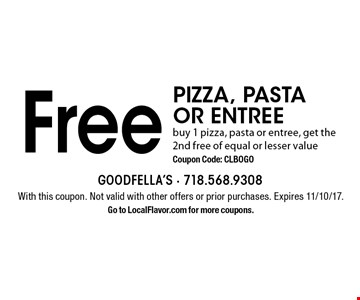 Free PIZZA, PASTA OR ENTREE. Buy 1 pizza, pasta or entree, get the 2nd free of equal or lesser value. Coupon Code: CLBOGO. With this coupon. Not valid with other offers or prior purchases. Expires 11/10/17. Go to LocalFlavor.com for more coupons.