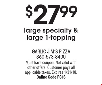 $27.99 large specialty & large 1-topping. Must have coupon. Not valid with other offers. Customer pays all applicable taxes. Expires 1/31/18. Online Code PC16