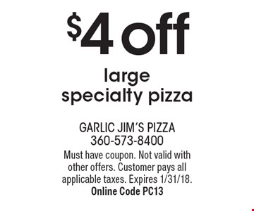$4 off large specialty pizza. Must have coupon. Not valid with other offers. Customer pays all applicable taxes. Expires 1/31/18. Online Code Pc13
