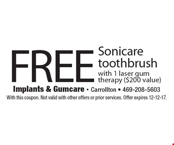 Free Sonicare toothbrush with 1 laser gum therapy ($200 value). With this coupon. Not valid with other offers or prior services. Offer expires 12-12-17.