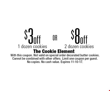 $8 off 2 dozen cookiesOR  $3 off 1 dozen cookies. With this coupon. Not valid on special order decorated butter cookies. Cannot be combined with other offers. Limit one coupon per guest. No copies. No cash value. Expires 11-10-17.