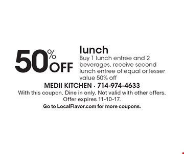 50% Off lunch. Buy 1 lunch entree and 2 beverages, receive second lunch entree of equal or lesser value 50% off. With this coupon. Dine in only. Not valid with other offers. Offer expires 11-10-17. Go to LocalFlavor.com for more coupons.