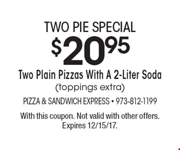 Two pie special $20.95 two plain pizzas with a 2-liter soda (toppings extra). With this coupon. Not valid with other offers. Expires 12/15/17.