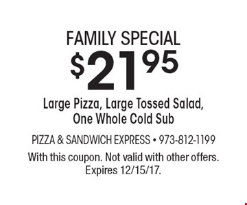Family special $21.95 large pizza, large tossed salad, one whole cold sub. With this coupon. Not valid with other offers. Expires 12/15/17.