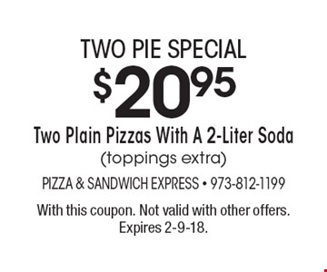 Two pie special $20.95 Two Plain Pizzas With A 2-Liter Soda(toppings extra). With this coupon. Not valid with other offers. Expires 2-9-18.