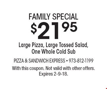 Family special $21.95 Large Pizza, Large Tossed Salad, One Whole Cold Sub. With this coupon. Not valid with other offers. Expires 2-9-18.