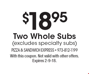 $18.95 Two Whole Subs(excludes specialty subs). With this coupon. Not valid with other offers. Expires 2-9-18.