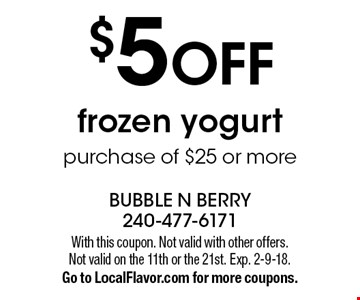 $5 OFF frozen yogurt purchase of $25 or more. With this coupon. Not valid with other offers. Not valid on the 11th or the 21st. Exp. 2-9-18. Go to LocalFlavor.com for more coupons.