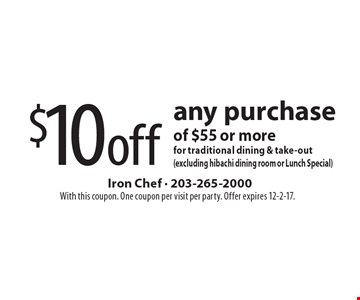 $10 off any purchase of $55 or more for traditional dining & take-out(excluding hibachi dining room or Lunch Special). With this coupon. One coupon per visit per party. Offer expires 12-2-17.