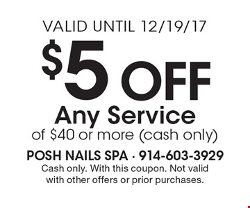 $5 Off Any Service of $40 or more (cash only). Cash only. With this coupon. Not valid with other offers or prior purchases. Valid until 12/19/17.