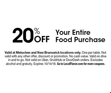 20% Off Your Entire Food Purchase. Valid at Metuchen and New Brunswick locations only. One per table. Not valid with any other offer, discount or promotion. No cash value. Valid on dine in and to go. Not valid on Uber, GrubHub or DoorDash orders. Excludes alcohol and gratuity. Expires 10/14/18. Go to LocalFlavor.com for more coupons.
