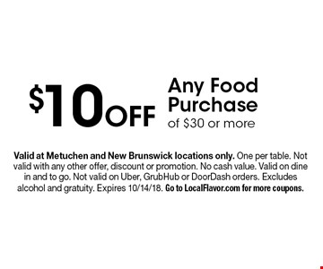 $10 Off Any Food Purchase of $30 or more. Valid at Metuchen and New Brunswick locations only. One per table. Not valid with any other offer, discount or promotion. No cash value. Valid on dine in and to go. Not valid on Uber, GrubHub or DoorDash orders. Excludes alcohol and gratuity. Expires 10/14/18. Go to LocalFlavor.com for more coupons.