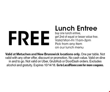 Free Lunch Entree. Buy one lunch entree, get 2nd of equal or lesser value free. Valid Mon-Fri 11am-3pm. Pick from any item on our lunch menu. Valid at Metuchen and New Brunswick locations only. One per table. Not valid with any other offer, discount or promotion. No cash value. Valid on dine in and to go. Not valid on Uber, GrubHub or DoorDash orders. Excludes alcohol and gratuity. Expires 10/14/18. Go to LocalFlavor.com for more coupons.