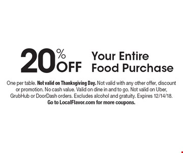 20% Off Your Entire Food Purchase. One per table. Not valid on Thanksgiving Day. Not valid with any other offer, discount or promotion. No cash value. Valid on dine in and to go. Not valid on Uber, GrubHub or DoorDash orders. Excludes alcohol and gratuity. Expires 12/14/18. Go to LocalFlavor.com for more coupons.