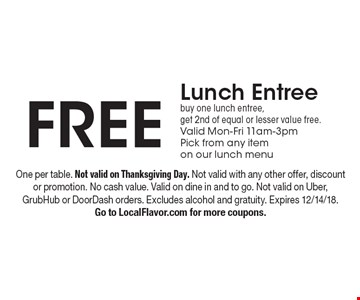 Free Lunch Entree. Buy one lunch entree, get 2nd of equal or lesser value free. Valid Mon-Fri 11am-3pm. Pick from any item on our lunch menu. One per table. Not valid on Thanksgiving Day. Not valid with any other offer, discount or promotion. No cash value. Valid on dine in and to go. Not valid on Uber, GrubHub or DoorDash orders. Excludes alcohol and gratuity. Expires 12/14/18. Go to LocalFlavor.com for more coupons.