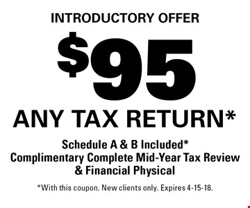Introductory offer: $95 any tax return. Schedule A & B Included. Complimentary Complete Mid-Year Tax Review & Financial Physical. With this coupon. New clients only. Expires 4-15-18.