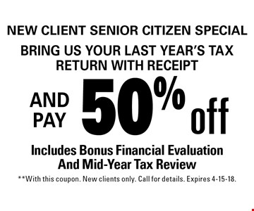 New Client Senior Citizen Special: Bring us your last year's tax return with receipt and get 50% off. Includes Bonus Financial Evaluation And Mid-Year Tax Review. With this coupon. New clients only. Call for details. Expires 4-15-18.