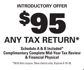 Introductory offer $95 any tax return* Schedule A & B Included* Complimentary Complete Mid-Year Tax Review & Financial Physical. *With this coupon. New clients only. Expires 4-15-18.