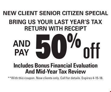 New Client Senior Citizen Special Bring us your last year's tax return with receipt and get 50% off Includes Bonus Financial Evaluation And Mid-Year Tax Review. **With this coupon. New clients only. Call for details. Expires 4-15-18.