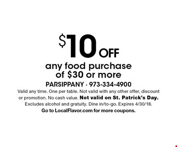 $10 OFF any food purchase of $30 or more. Valid any time. One per table. Not valid with any other offer, discount or promotion. No cash value. Not valid on St. Patrick's Day. Excludes alcohol and gratuity. Dine in/to-go. Expires 4/30/18.Go to LocalFlavor.com for more coupons.
