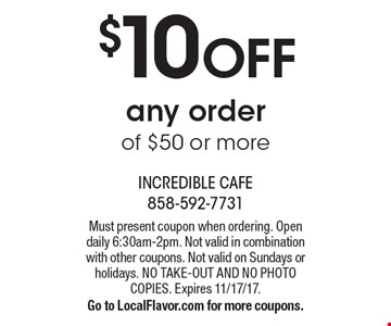 $10 OFF any order of $50 or more. Must present coupon when ordering. Open daily 6:30am-2pm. Not valid in combination with other coupons. Not valid on Sundays or holidays. NO TAKE-OUT AND NO PHOTO COPIES. Expires 11/17/17. Go to LocalFlavor.com for more coupons.