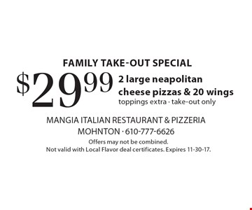 family take-out special $29.99 2 large neapolitan cheese pizzas & 20 wings toppings extra - take-out only. Offers may not be combined. Not valid with Local Flavor deal certificates. Expires 11-30-17.