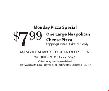 Monday Pizza Special $7.99 One Large Neapolitan Cheese Pizza toppings extra - take-out only. Offers may not be combined. Not valid with Local Flavor deal certificates. Expires 11-30-17.