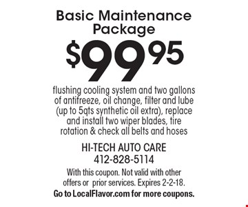 $99.95 Basic Maintenance Package flushing cooling system and two gallons of antifreeze, oil change, filter and lube (up to 5qts synthetic oil extra), replace and install two wiper blades, tire rotation & check all belts and hoses. With this coupon. Not valid with other offers orprior services. Expires 2-2-18. Go to LocalFlavor.com for more coupons.