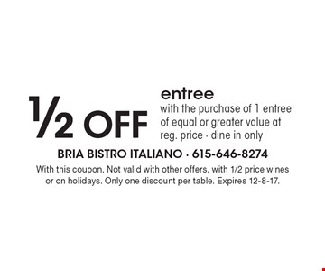 1/2 OFF entree with the purchase of 1 entree of equal or greater value at reg. price - dine in only. With this coupon. Not valid with other offers, with 1/2 price wines or on holidays. Only one discount per table. Expires 12-8-17.