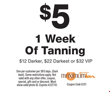 $5 1 Week Of Tanning $12 Darker, $22 Darkest or $32 VIP. One per customer per 365 days. (Dark level). Some restrictions apply. Not valid with any other offer, coupon, special, gift card or discount. Must show valid photo ID. Expires 4/27/18. Coupon Code G101